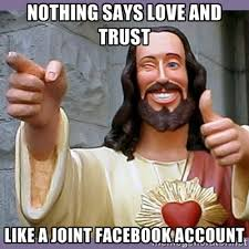 Nothing says love and trust Like a joint Facebook account - buddy ... via Relatably.com