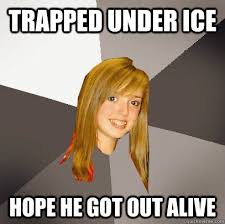 Trapped Under Ice Hope he got out alive - Musically Oblivious 8th ... via Relatably.com
