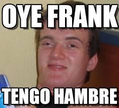 Oye Frank - 10 Guy meme on Memegen via Relatably.com