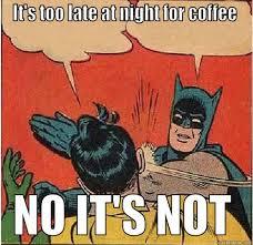 Late night coffee - quickmeme via Relatably.com