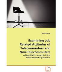 examining job related attitudes of telecommuters and non examining job related attitudes of telecommuters and non telecommuters