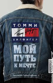 <b>Томми Хилфигер</b>, <b>Мой</b> путь к мечте. Автобиография великого ...