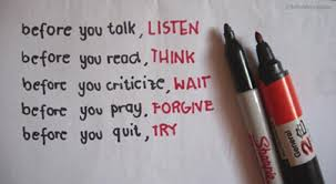 Image result for Before you quit, try.    Before you talk, listen.         Before you react, think.            Before you criticize, wait.                 Before you move on, forgive. -Unknown