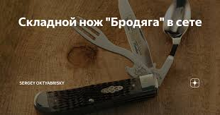"<b>Складной нож</b> ""<b>Бродяга</b>"" в сете   Sergey Oktyabrisky   Яндекс Дзен"