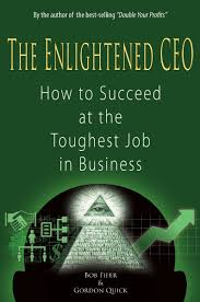 the enlightened ceo how to succeed at the toughest job in the enlightened ceo how to succeed at the toughest job in business bob fifer and gordon quick 9781934380109 com books