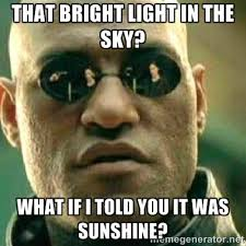 That bright light in the sky? What if I told you it was sunshine ... via Relatably.com
