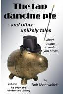 The Tap <b>Dancing Pig</b>: And Other Unlikely Tales - Bob Markwalter ...