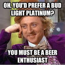 Oh, you'd prefer a Bud Light Platinum? You must be a beer ... via Relatably.com