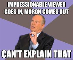 impressionable viewer goes in, moron comes out can't explain that ... via Relatably.com