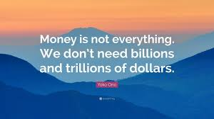 money is not everything quote yoko ono quote money is not    money is not everything quote yoko ono quote money is not everything we don t need billions