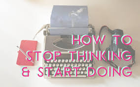 How to <b>Stop Thinking</b> and <b>Start Doing</b> . Tips to <b>start</b> now
