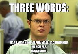THREE WORDS: HARD WORKING, ALPHA MALE, JACKHAMMER MERCILESS ... via Relatably.com