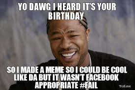 yo-dawg-i-heard-its-your-birthday-so-i-made-a-meme-so-i-could-be-cool-like-da-but-it-wasnt-facebook-appropriate-fail.jpg via Relatably.com