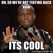 oh, so we're not texting back now its cool - Kevin Hart | Meme ... via Relatably.com