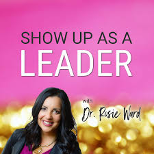 Show Up as a Leader with Dr. Rosie Ward