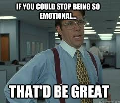 If you could stop being so emotional... That'd be great - Bill ... via Relatably.com