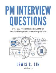 pm interview questions over problems and solutions for pm interview questions over 160 problems and solutions for product management interview questions lewis c lin teng lu 9780998120409 com books