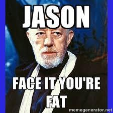 Jason Face it you're fat - Obi Wan Kenobi | Meme Generator via Relatably.com