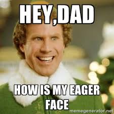 hey,dad how is my eager face - Buddy the Elf | Meme Generator via Relatably.com