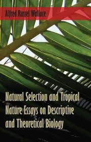 natural selection and tropical nature essays on descriptive and    natural selection and tropical nature essays on descriptive and theoretical biology by alfred russel wallace