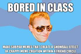 Bored in class make subpar memes that create a snowball effect of ... via Relatably.com