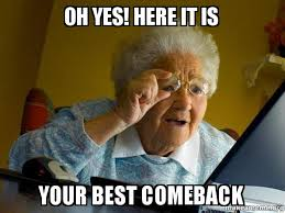 Oh yes! Here it is your best comeback - Internet Grandma | Make a Meme via Relatably.com