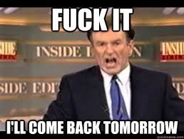 Fuck it I'll come back tomorrow - Bill OReilly Fuck It - quickmeme via Relatably.com