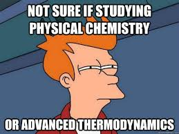 Not sure if studying Physical chemistry or advanced thermodynamics ... via Relatably.com