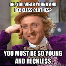 Oh, you wear young and reckless clothes? you must be so young and ... via Relatably.com