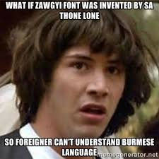 What if Zawgyi Font was invented by Sa Thone Lone so foreigner can ... via Relatably.com
