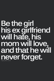 Be the girl his ex girlfriend will hate, his mom will love, and ...