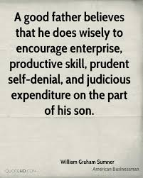 william graham sumner quotes quotehd a good father believes that he does wisely to encourage enterprise productive skill prudent
