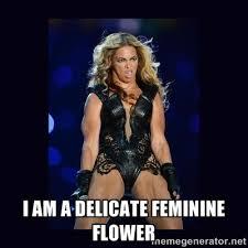 I am a delicate feminine flower - Beyonce derp | Meme Generator via Relatably.com