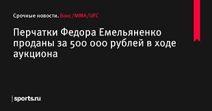 <b>Перчатки</b> Федора Емельяненко проданы за <b>500</b> 000 рублей в ...