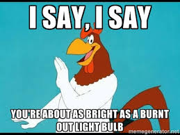 I say, i say you're about as bright as a burnt out light bulb ... via Relatably.com