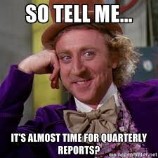 So tell me... It's almost time for quarterly reports? - willywonka ... via Relatably.com