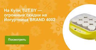 Отзывы <b>Йогуртница BRAND 4002</b> на KUPI.TUT.BY