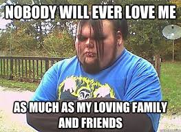Nobody will ever love me As much as my loving family and friends ... via Relatably.com