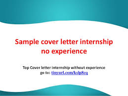 sample cover letter internship no experience top cover letter internship without experience go to tinyurl sample cover letters for internship