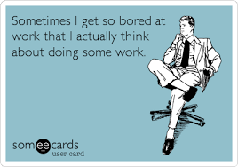 Sometimes I get so bored at work that I actually think about doing ... via Relatably.com