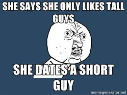 She says she only likes tall guys She dates a short guy - Y U No ... via Relatably.com