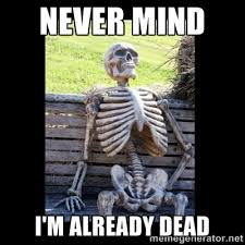 Never Mind I'm already dead - Still Waiting | Meme Generator via Relatably.com