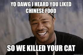 Yo dawg I heard you liked Chinese food So we killed your cat ... via Relatably.com