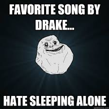 Favorite song by drake... hate sleeping alone - Forever Alone ... via Relatably.com
