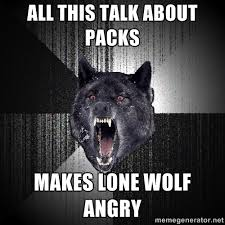 All this talk about packs Makes lone wolf angry - Insanity Wolf ... via Relatably.com