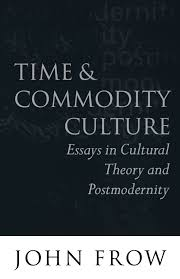 john frow time and commodity culture essays on cultural theory time and commodity culture