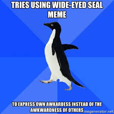 tries using wide-eyed seal meme to express own awkardess instead ... via Relatably.com