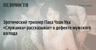 Эротический триллер Пака Чхан Ука «Служанка» рассказывает ...