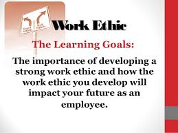 work ethic w ork ethic the learning goals the importance of developing a strong work ethic and