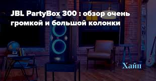 <b>JBL PartyBox</b> 300 : обзор очень громкой и большой <b>колонки</b> ...